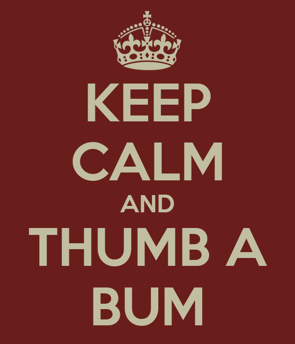 KEEP CALM AND THUMB A BUM