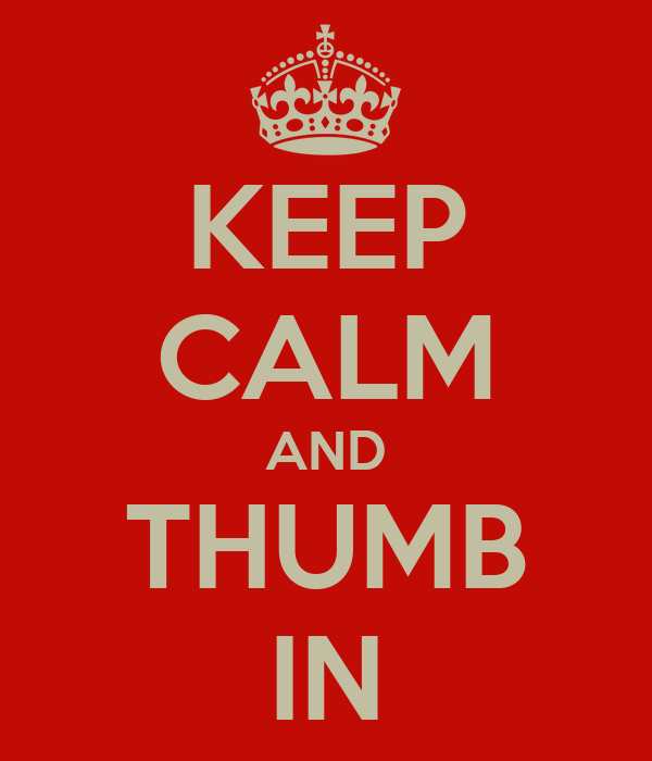 KEEP CALM AND THUMB IN