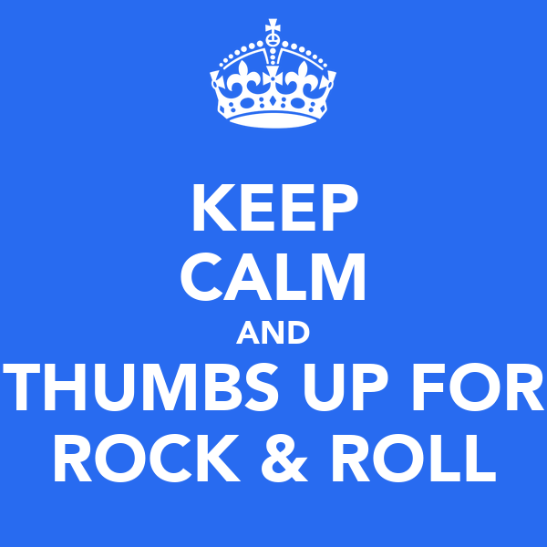 KEEP CALM AND THUMBS UP FOR ROCK & ROLL