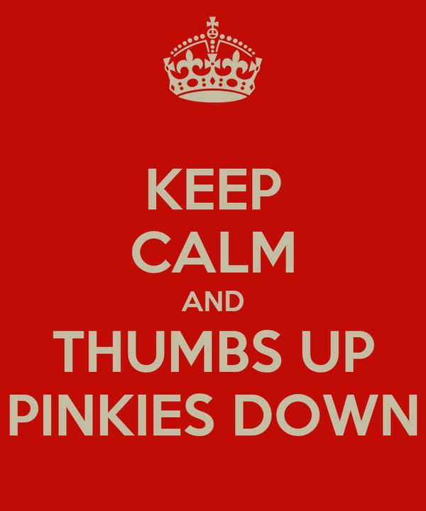 KEEP CALM AND THUMBS UP PINKIES DOWN