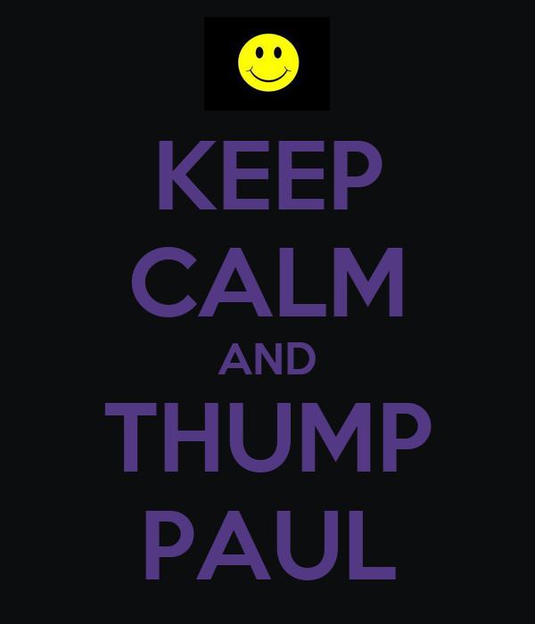 KEEP CALM AND THUMP PAUL