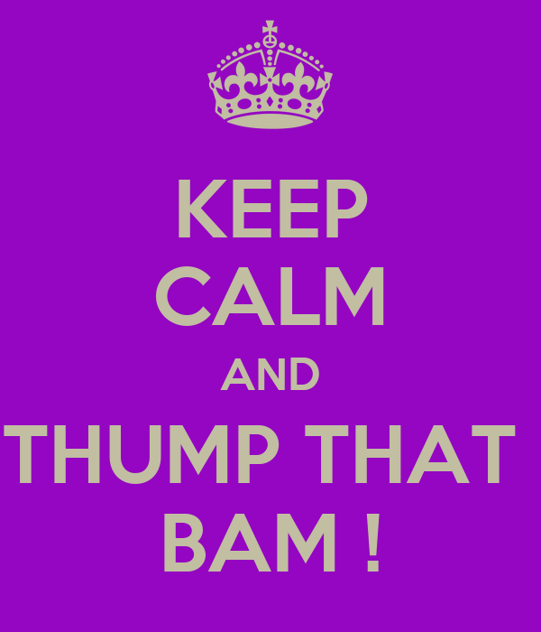 KEEP CALM AND THUMP THAT  BAM !