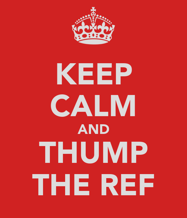 KEEP CALM AND THUMP THE REF