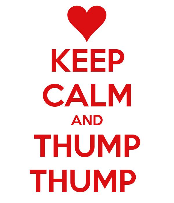 KEEP CALM AND THUMP THUMP
