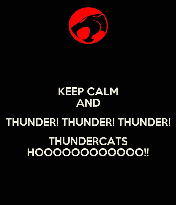 KEEP CALM AND THUNDER! THUNDER! THUNDER! THUNDERCATS HOOOOOOOOOOOO!!