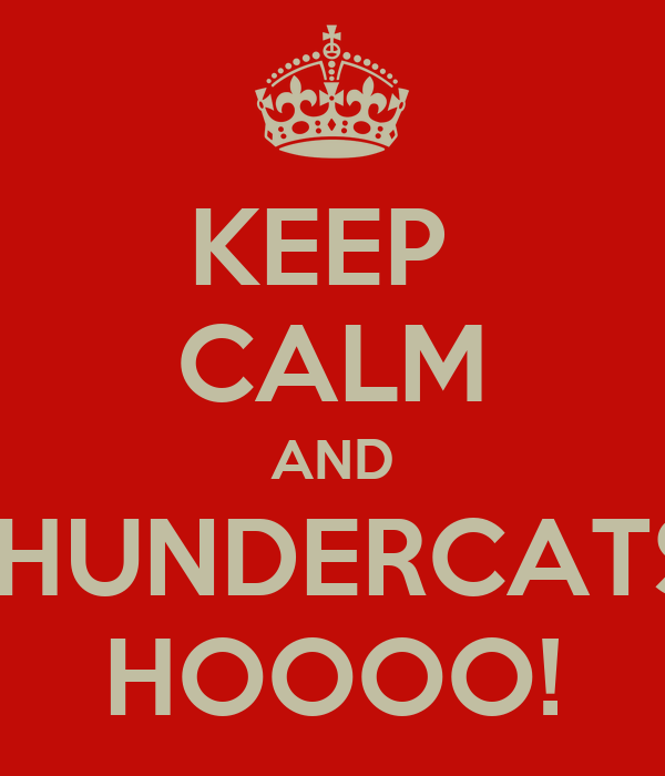 KEEP  CALM AND THUNDERCATS! HOOOO!