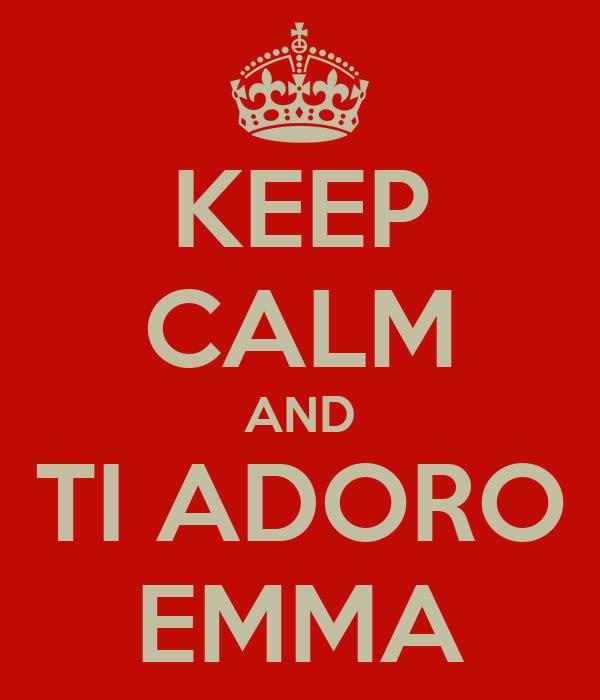 KEEP CALM AND TI ADORO EMMA