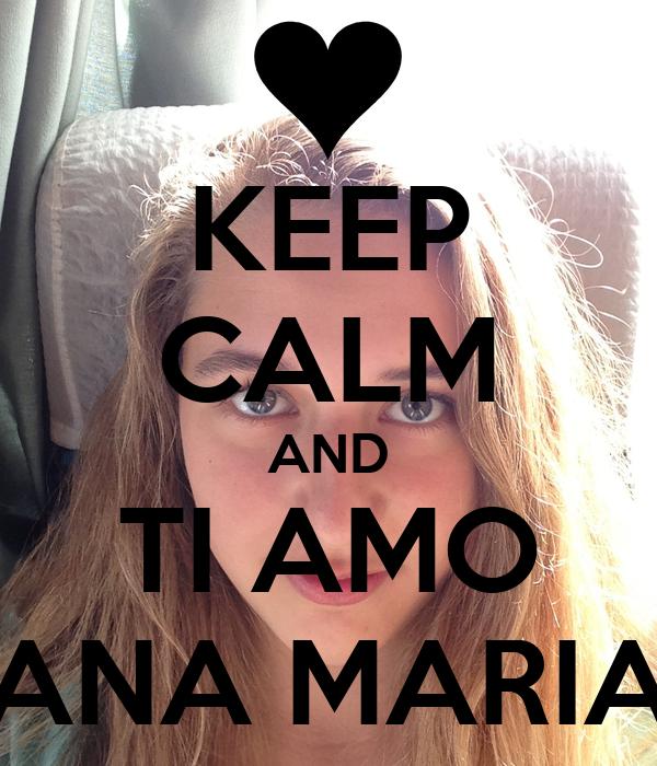 KEEP CALM AND TI AMO ANA MARIA