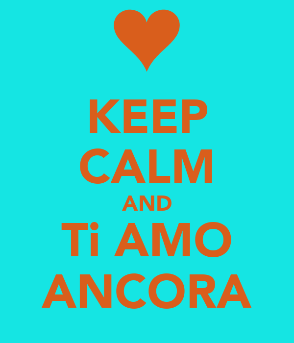 KEEP CALM AND Ti AMO ANCORA