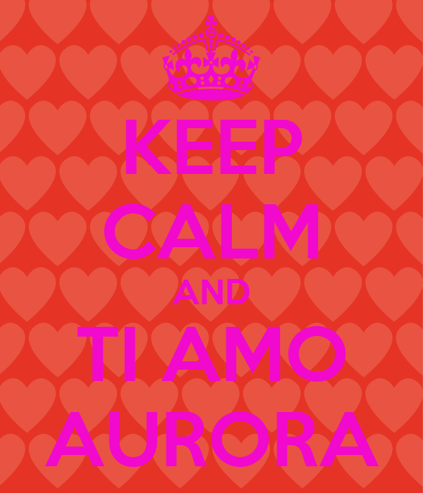 KEEP CALM AND TI AMO AURORA