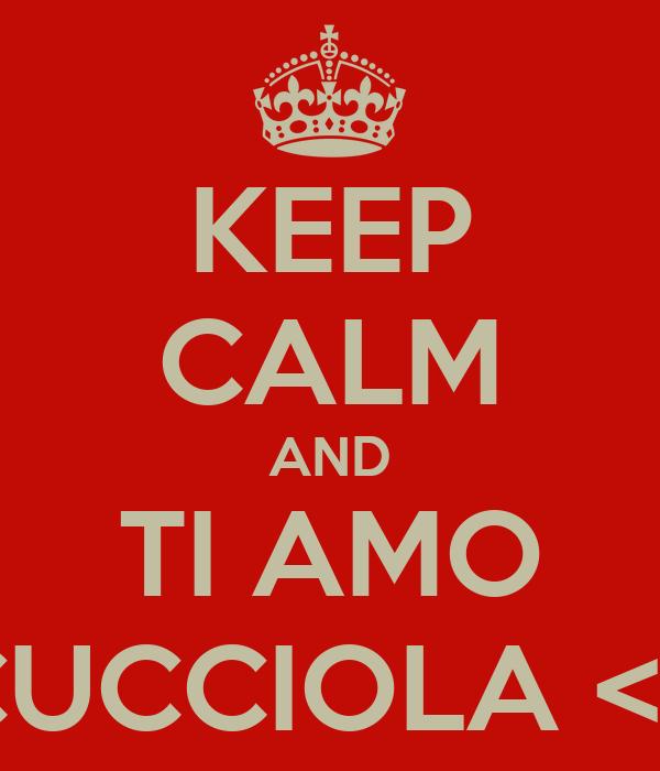 KEEP CALM AND TI AMO CUCCIOLA <3