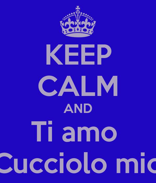 KEEP CALM AND Ti amo  Cucciolo mio