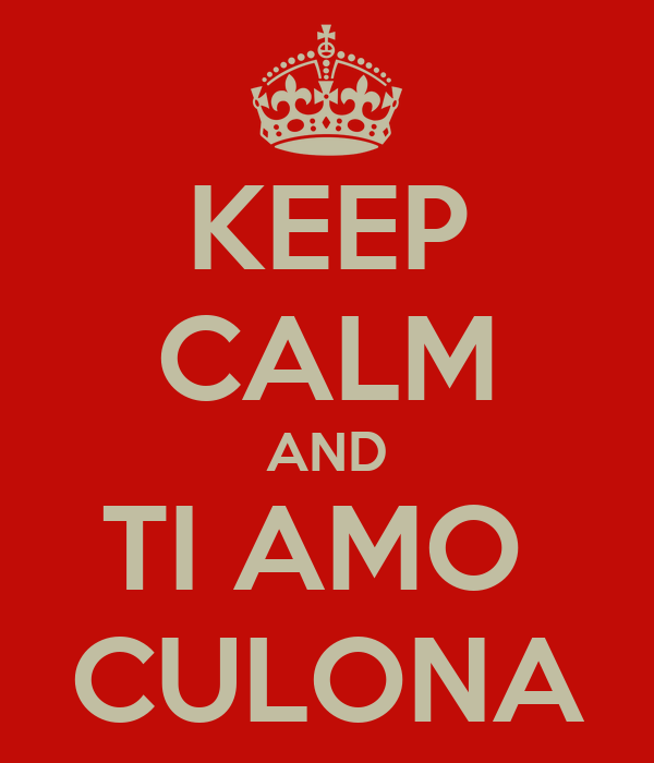KEEP CALM AND TI AMO  CULONA