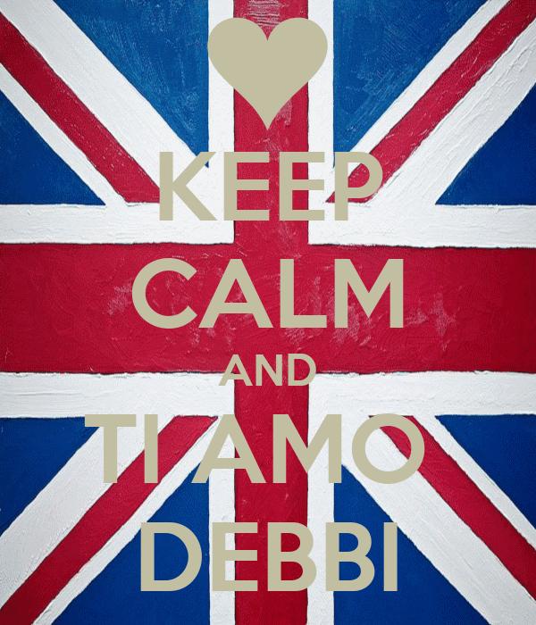 KEEP CALM AND TI AMO  DEBBI