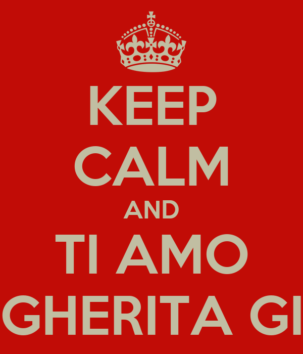 KEEP CALM AND TI AMO MARGHERITA GILLIO