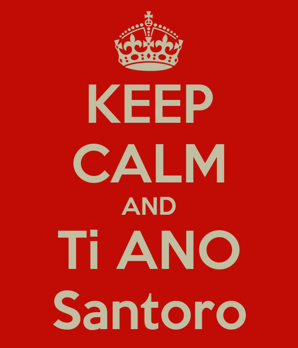 KEEP CALM AND Ti ANO Santoro