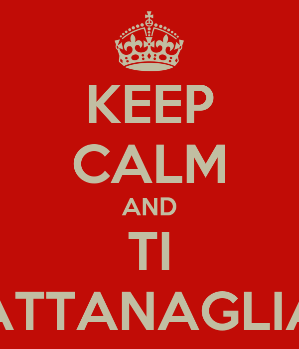 KEEP CALM AND TI ATTANAGLIA