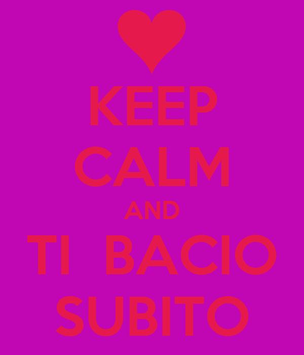 KEEP CALM AND TI  BACIO SUBITO