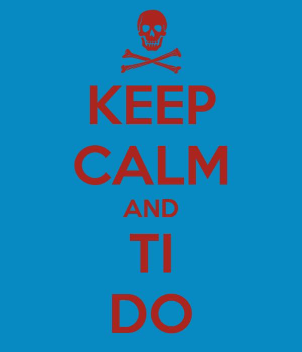 KEEP CALM AND TI DO