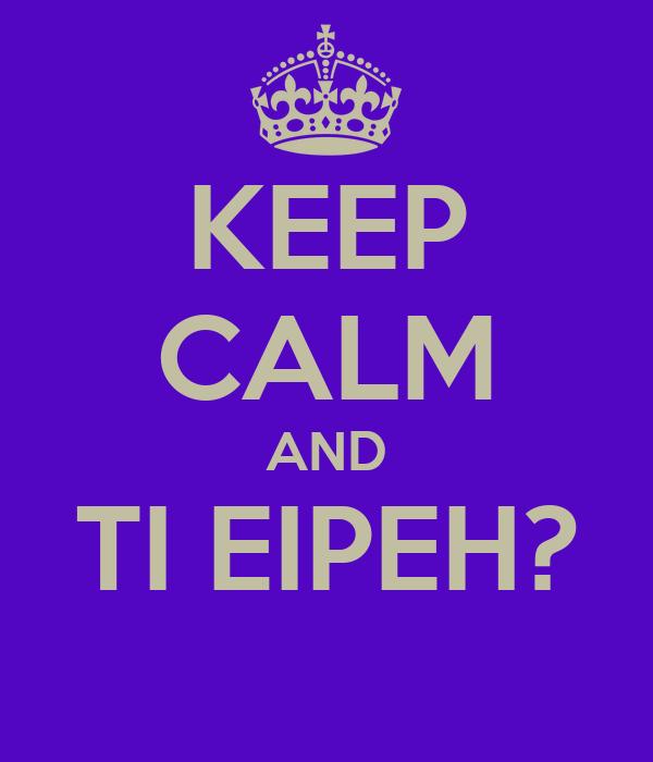 KEEP CALM AND TI EIPEH?