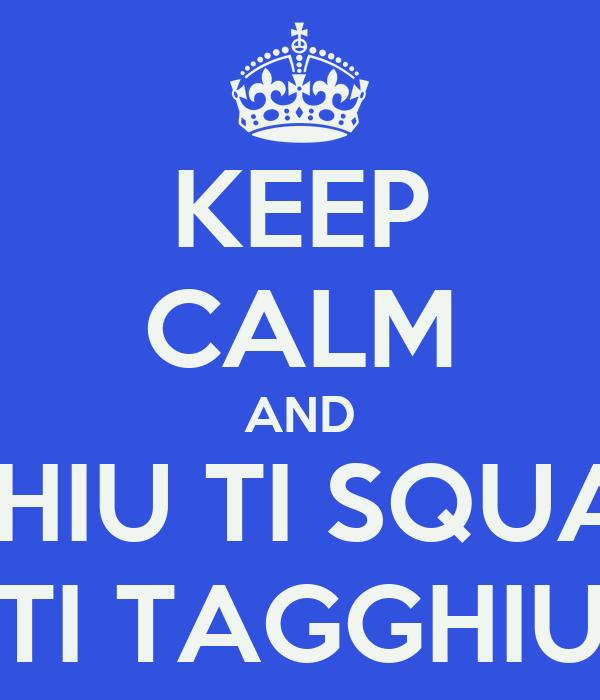 KEEP CALM AND TI PIGGHIU TI SQUAGGHIU TI TAGGHIU