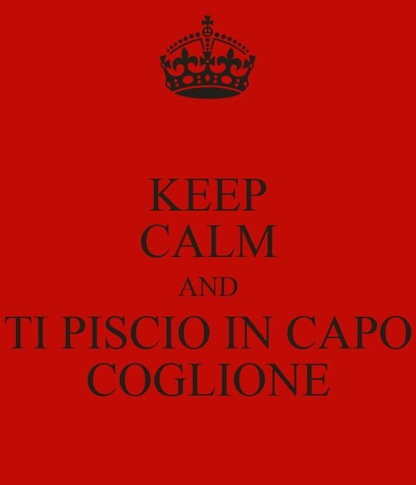 KEEP CALM AND TI PISCIO IN CAPO COGLIONE