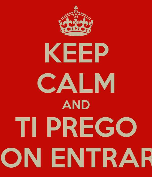 KEEP CALM AND TI PREGO NON ENTRARE