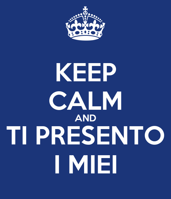 KEEP CALM AND TI PRESENTO I MIEI