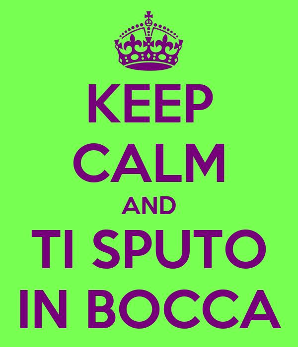 KEEP CALM AND TI SPUTO IN BOCCA