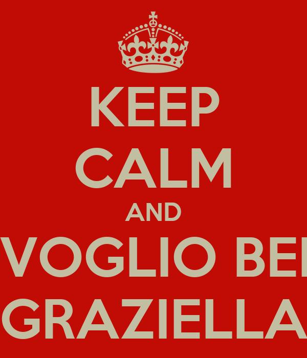 KEEP CALM AND TI VOGLIO BENE GRAZIELLA