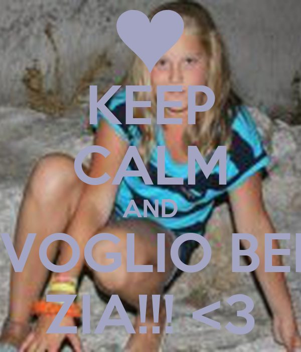 KEEP CALM AND TI VOGLIO BENE ZIA!!! <3