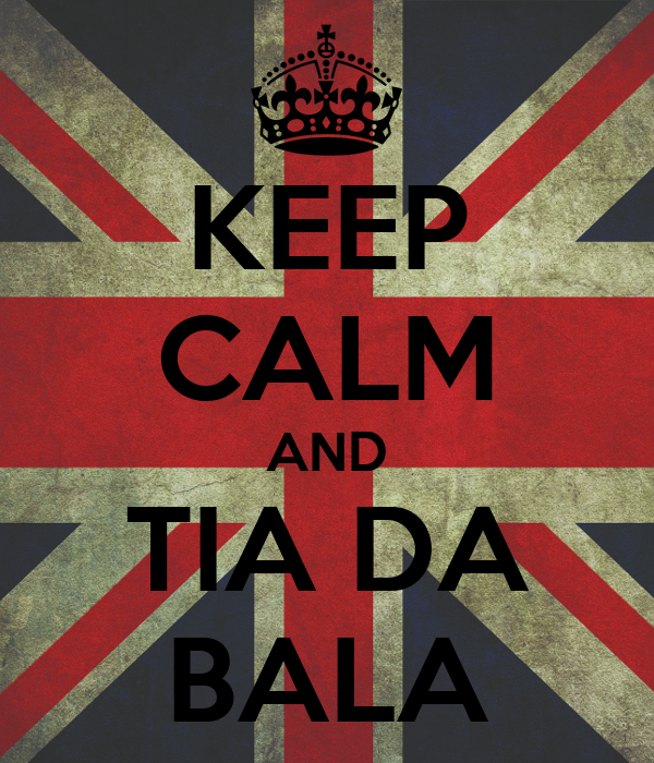 KEEP CALM AND TIA DA BALA