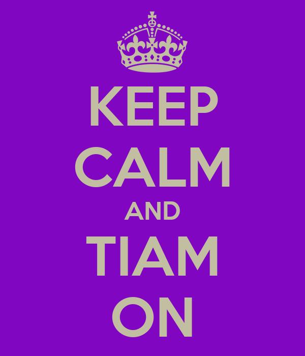 KEEP CALM AND TIAM ON
