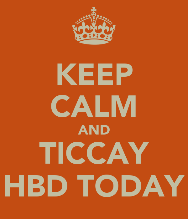 KEEP CALM AND TICCAY HBD TODAY