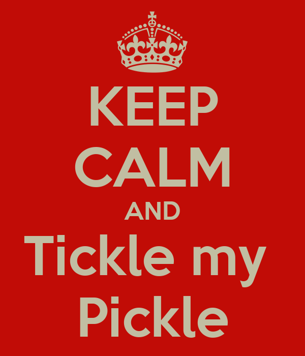 KEEP CALM AND Tickle my  Pickle