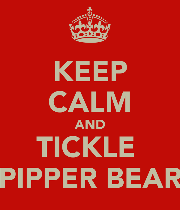 KEEP CALM AND TICKLE  PIPPER BEAR