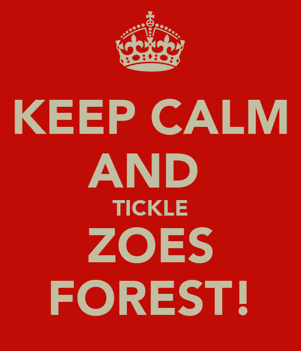 KEEP CALM AND  TICKLE ZOES FOREST!