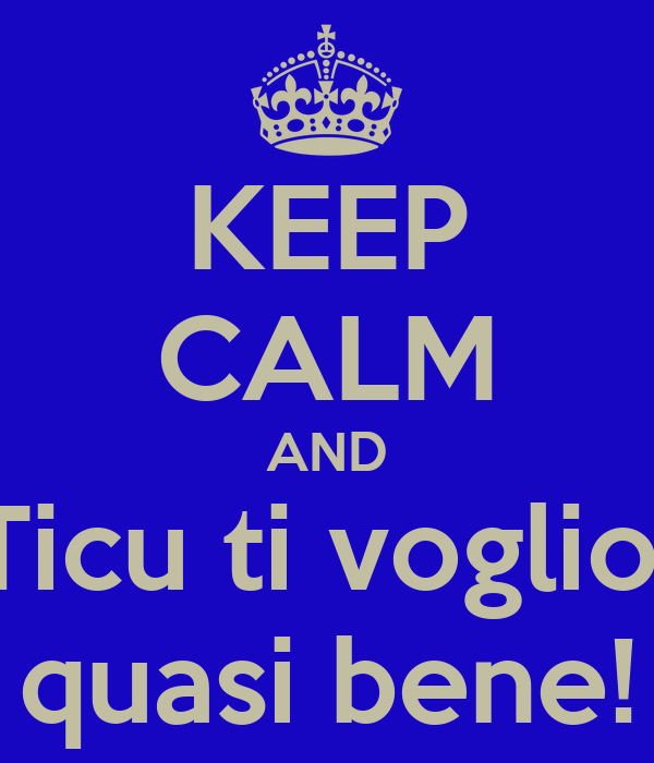 KEEP CALM AND Ticu ti voglio  quasi bene!