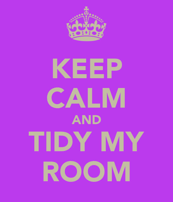 KEEP CALM AND TIDY MY ROOM