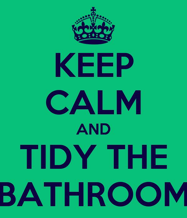 KEEP CALM AND TIDY THE BATHROOM