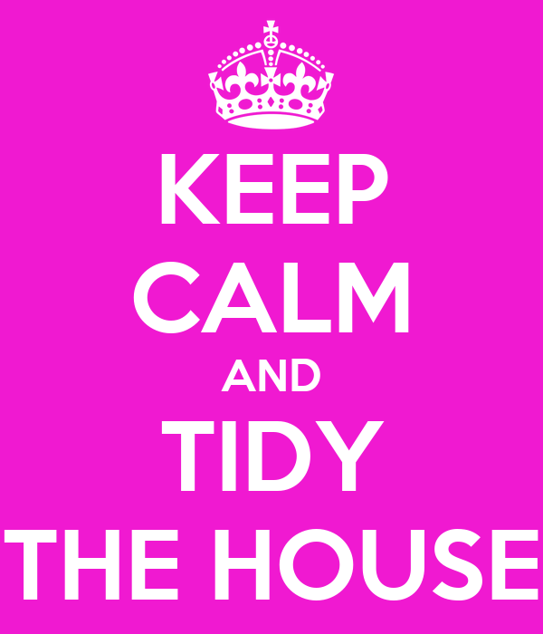 KEEP CALM AND TIDY THE HOUSE