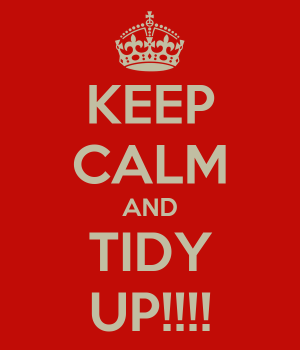 KEEP CALM AND TIDY UP!!!!