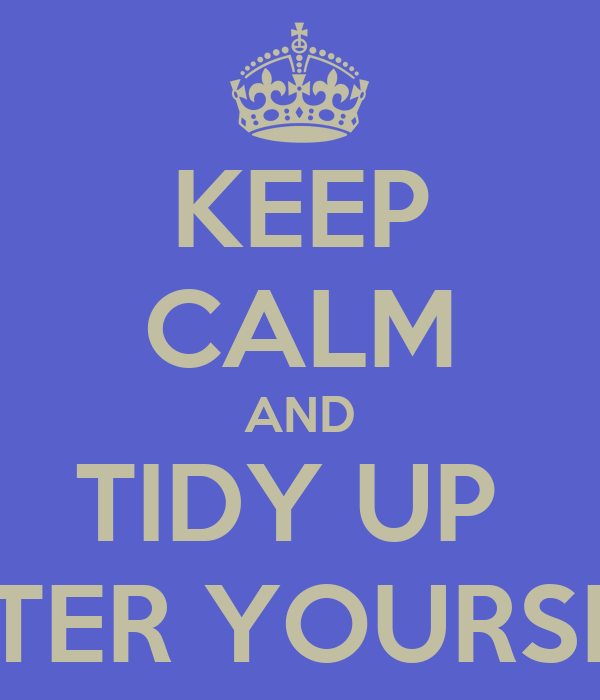 KEEP CALM AND TIDY UP  AFTER YOURSELF