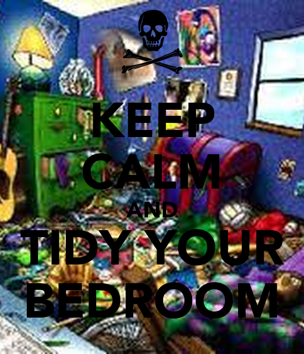 KEEP CALM AND TIDY YOUR BEDROOM