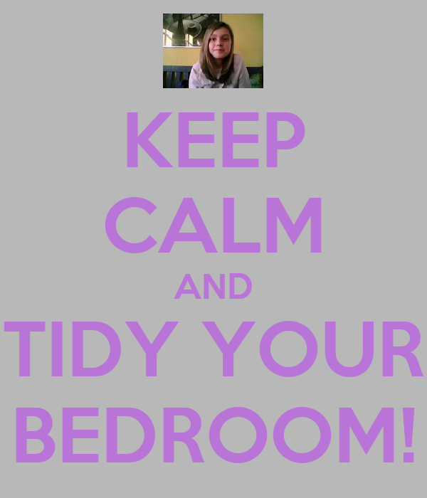 KEEP CALM AND TIDY YOUR BEDROOM!