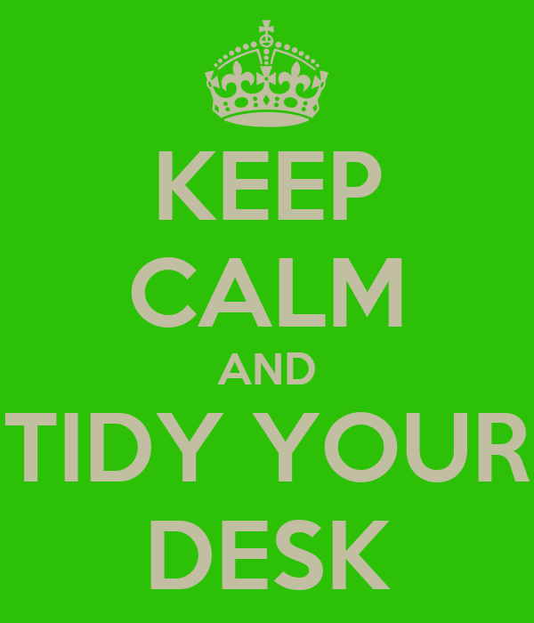 KEEP CALM AND TIDY YOUR DESK