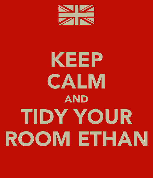 KEEP CALM AND TIDY YOUR ROOM ETHAN