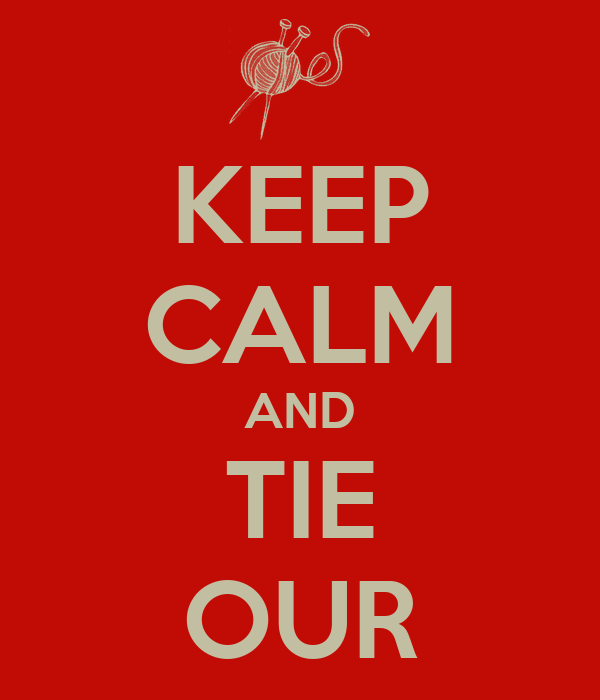 KEEP CALM AND TIE OUR