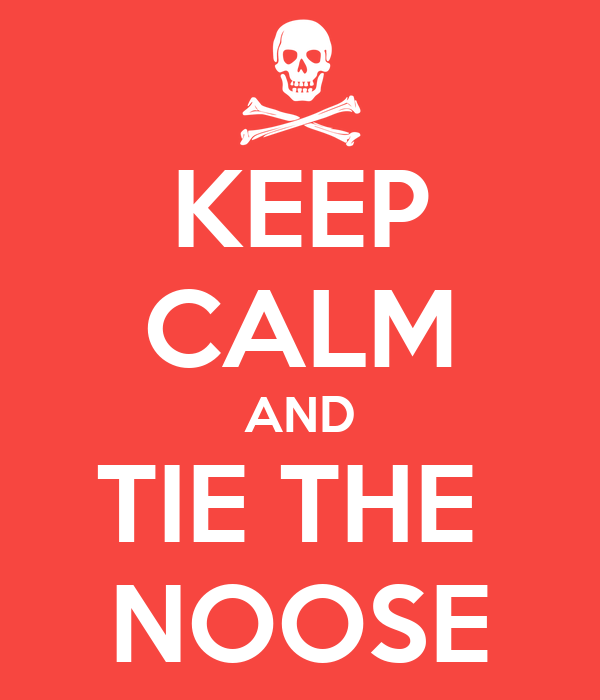 KEEP CALM AND TIE THE  NOOSE
