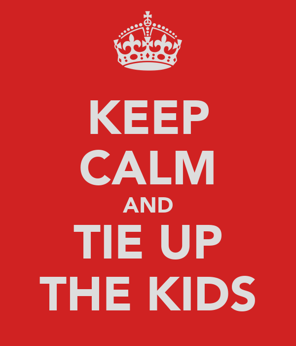 KEEP CALM AND TIE UP THE KIDS